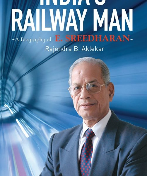 A BIOGRAPHY OF E SREEDHARAN, INDIA'S RAILWAY MAN, RAJENDRA B AKLEKAR