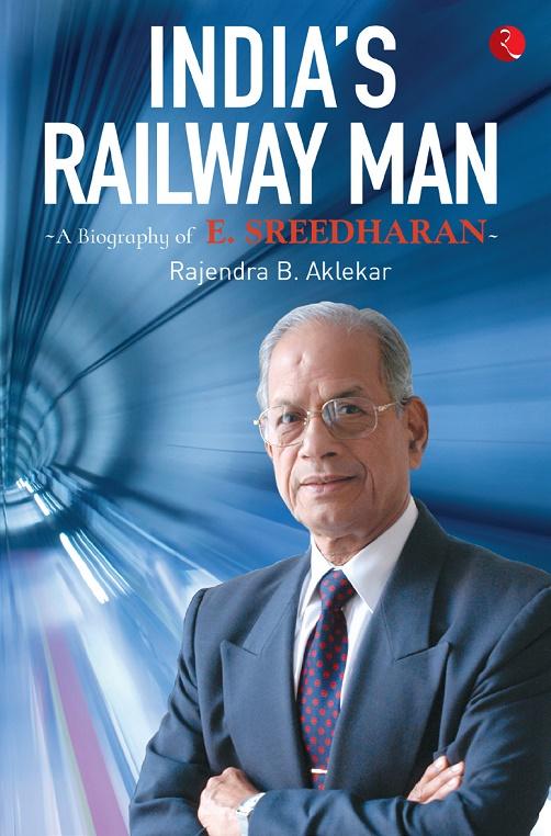 A BIOGRAPHY OF E SREEDHARAN, INDIA'S RAILWAY MAN, RAJENDRA B AKLEKAR